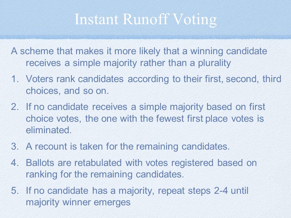 Instant Runoff Voting A scheme that makes it more likely that a winning candidate receives a simple majority rather than a plurality 1.