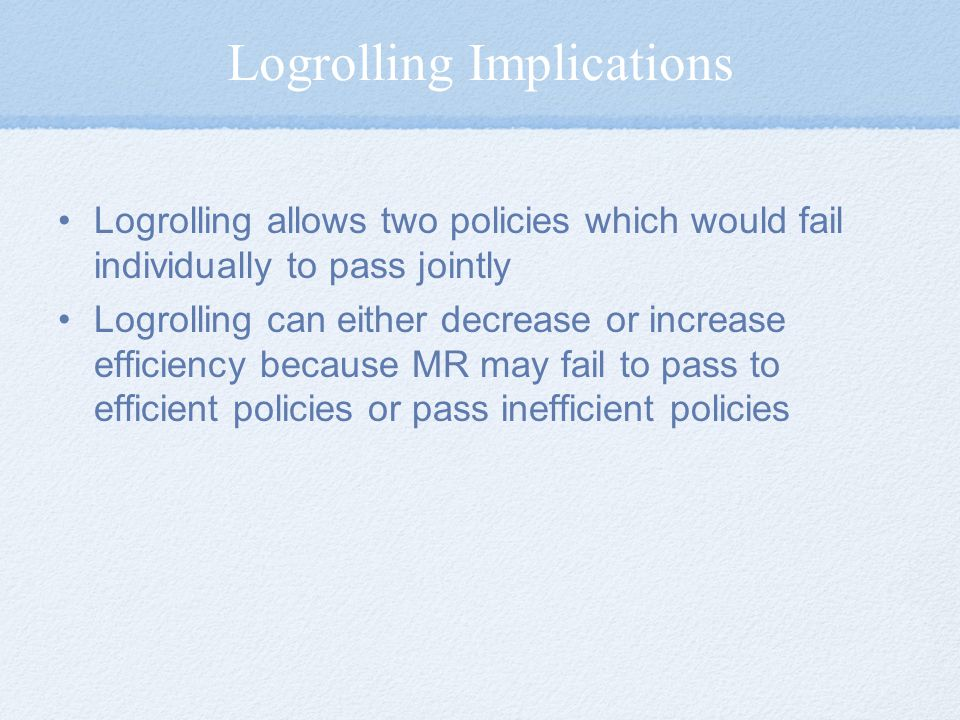 Logrolling Implications Logrolling allows two policies which would fail individually to pass jointly Logrolling can either decrease or increase efficiency because MR may fail to pass to efficient policies or pass inefficient policies