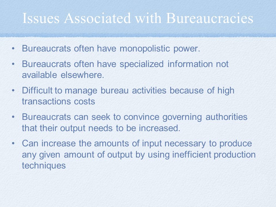 Issues Associated with Bureaucracies Bureaucrats often have monopolistic power. Bureaucrats often have specialized information not available elsewhere