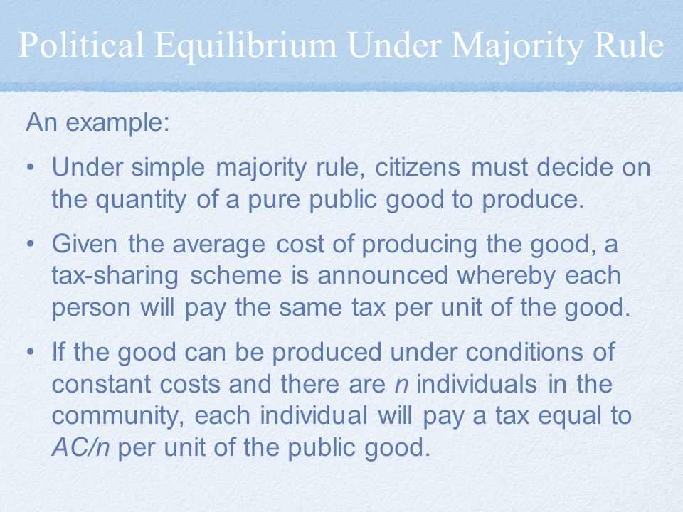 Political Equilibrium Under Majority Rule An example: Under simple majority rule, citizens must decide on the quantity of a pure public good to produce.