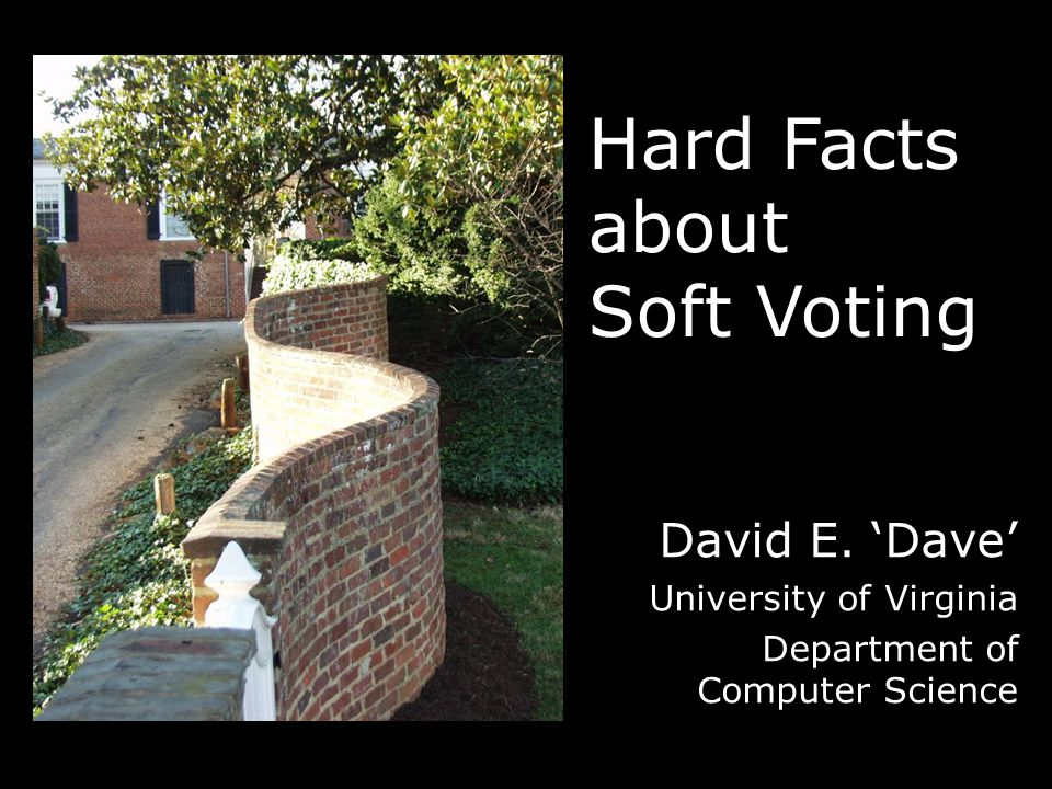 Hard Facts about Soft Voting David E. 'Dave' University of Virginia Department of Computer Science