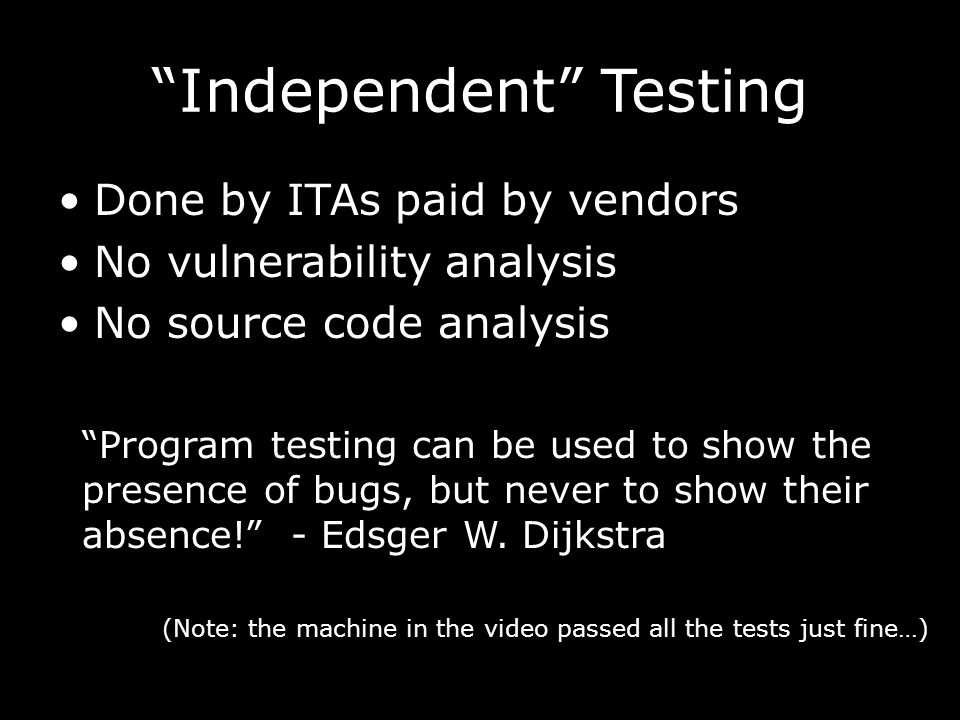 Independent Testing Done by ITAs paid by vendors No vulnerability analysis No source code analysis Program testing can be used to show the presence of bugs, but never to show their absence! - Edsger W.