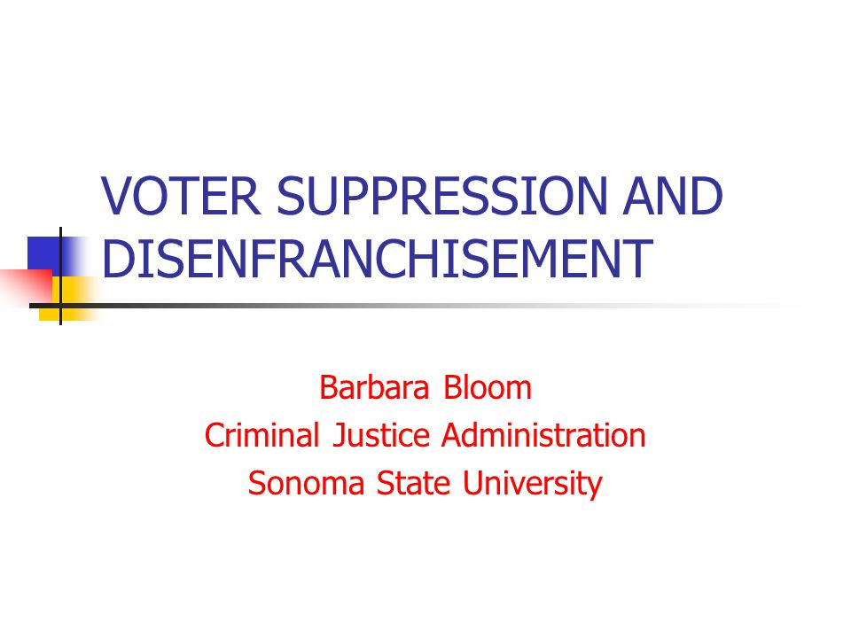 VOTER SUPPRESSION AND DISENFRANCHISEMENT Barbara Bloom Criminal Justice Administration Sonoma State University