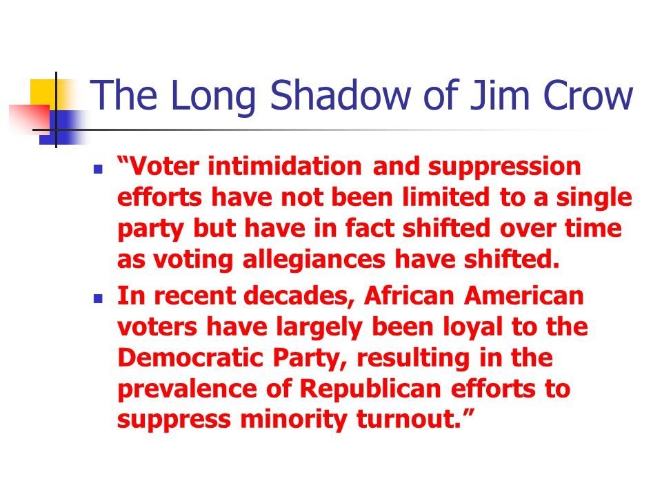 The Long Shadow of Jim Crow Voter intimidation and suppression efforts have not been limited to a single party but have in fact shifted over time as voting allegiances have shifted.