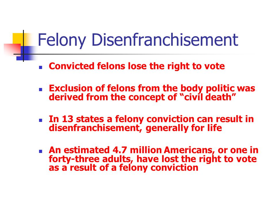 Felony Disenfranchisement Convicted felons lose the right to vote Exclusion of felons from the body politic was derived from the concept of civil death In 13 states a felony conviction can result in disenfranchisement, generally for life An estimated 4.7 million Americans, or one in forty-three adults, have lost the right to vote as a result of a felony conviction