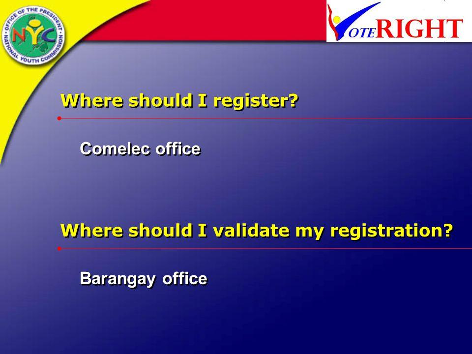 Where should I register? Comelec office Where should I validate my registration? Barangay office