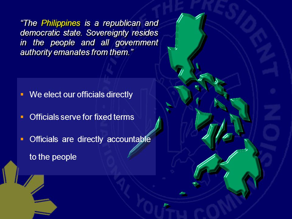  We elect our officials directly  Officials serve for fixed terms  Officials are directly accountable to the people The Philippines is a republican and democratic state.