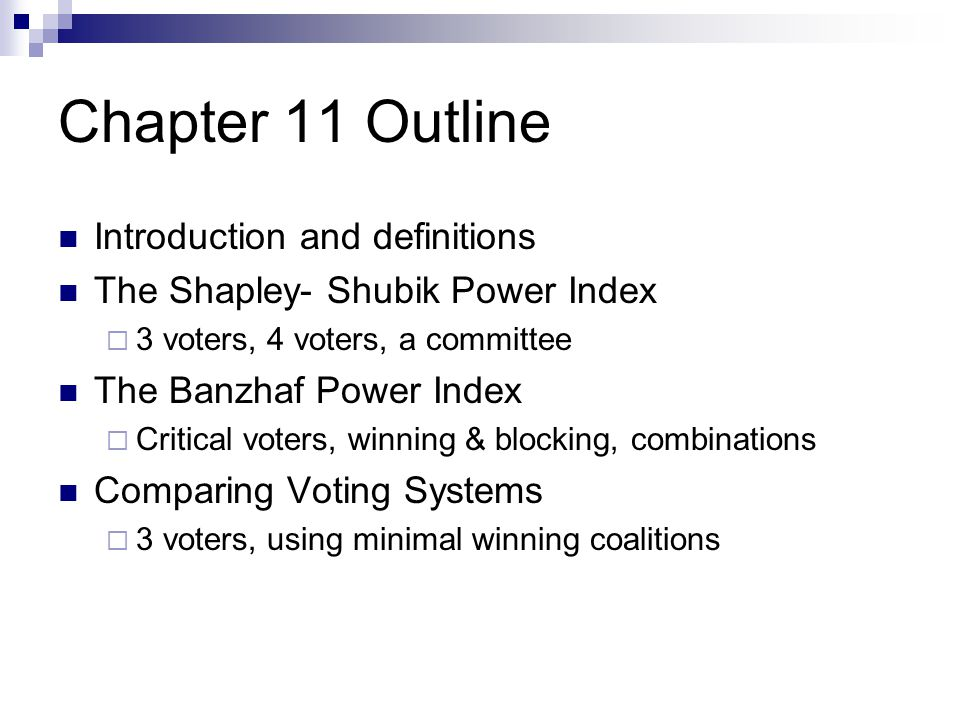 Chapter 11 Outline Introduction and definitions The Shapley- Shubik Power Index  3 voters, 4 voters, a committee The Banzhaf Power Index  Critical v