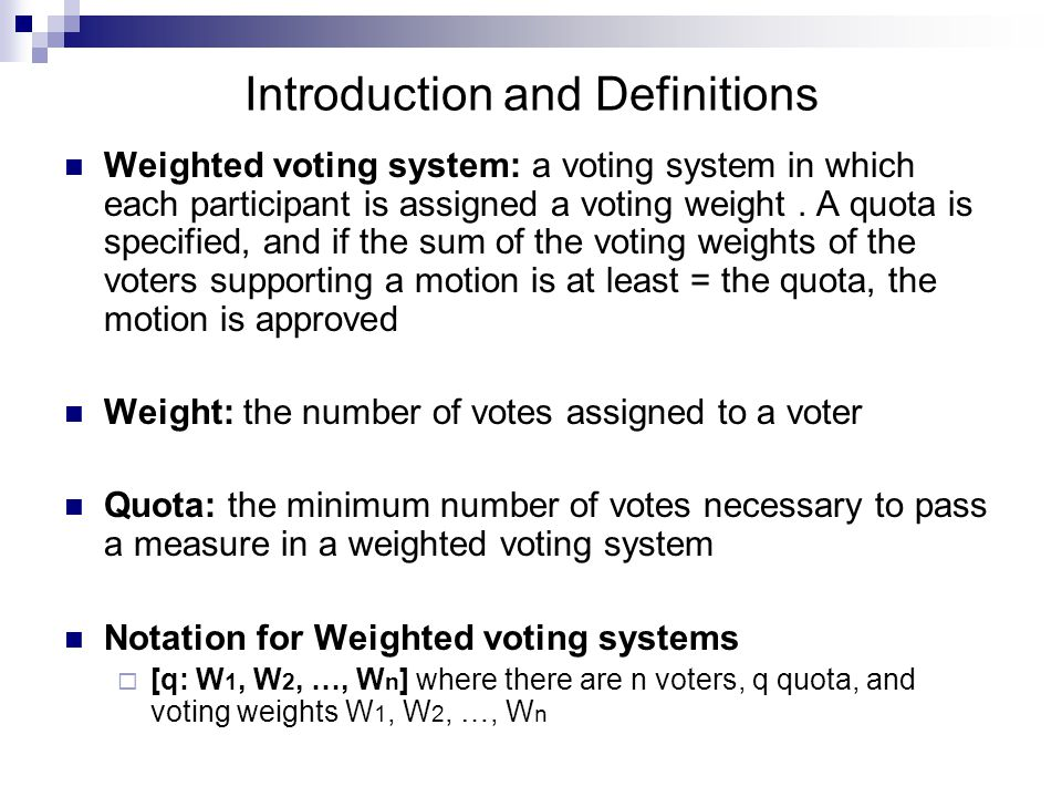 Introduction and Definitions Weighted voting system: a voting system in which each participant is assigned a voting weight. A quota is specified, and