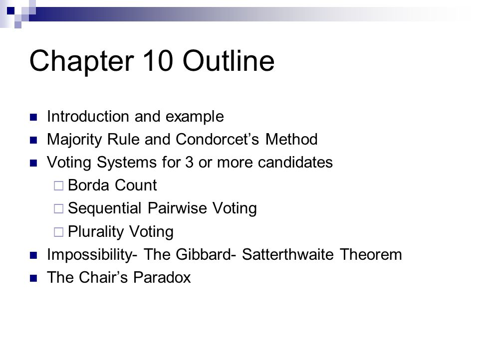 Chapter 10 Outline Introduction and example Majority Rule and Condorcet's Method Voting Systems for 3 or more candidates  Borda Count  Sequential Pa