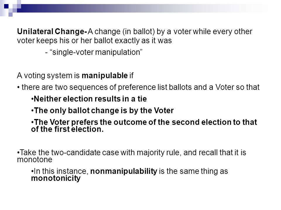 "Unilateral Change- A change (in ballot) by a voter while every other voter keeps his or her ballot exactly as it was - ""single-voter manipulation"" A v"