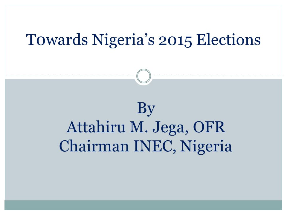 T0wards Nigeria's 2015 Elections By Attahiru M. Jega, OFR Chairman INEC, Nigeria