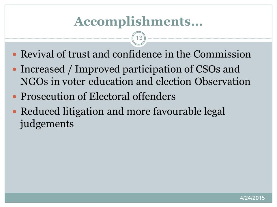 Accomplishments… 4/24/2015 13 Revival of trust and confidence in the Commission Increased / Improved participation of CSOs and NGOs in voter education and election Observation Prosecution of Electoral offenders Reduced litigation and more favourable legal judgements