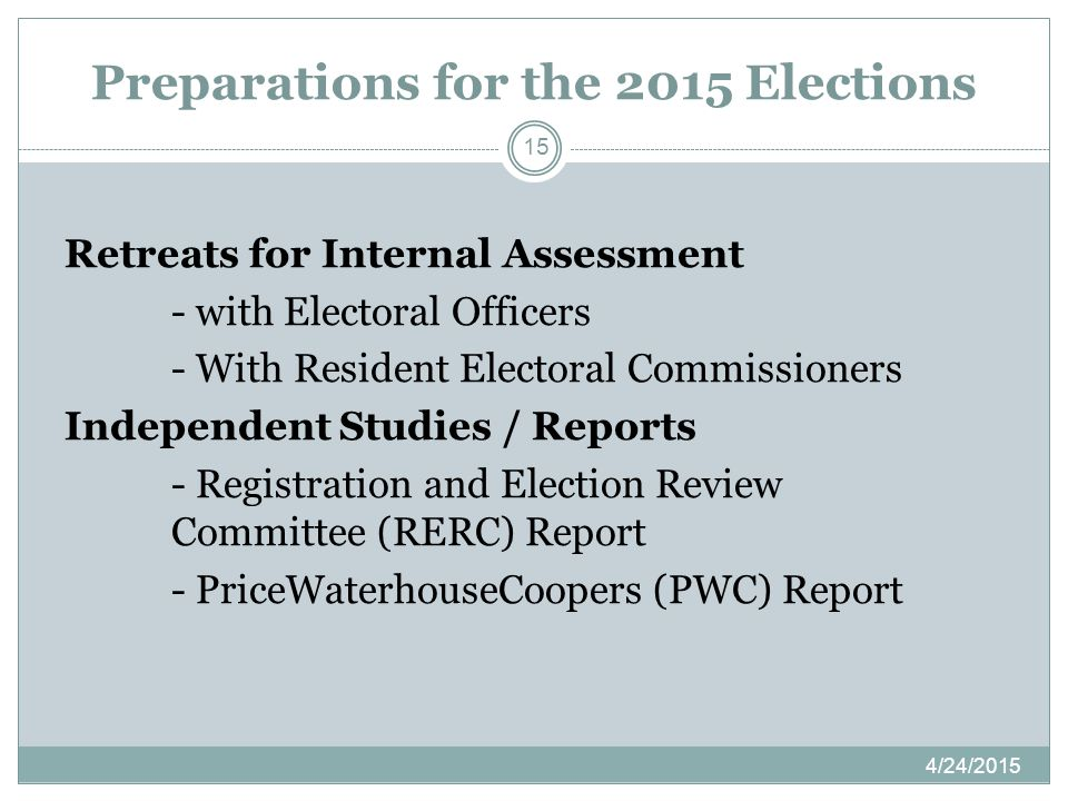Preparations for the 2015 Elections 4/24/2015 15 Retreats for Internal Assessment - with Electoral Officers - With Resident Electoral Commissioners Independent Studies / Reports - Registration and Election Review Committee (RERC) Report - PriceWaterhouseCoopers (PWC) Report