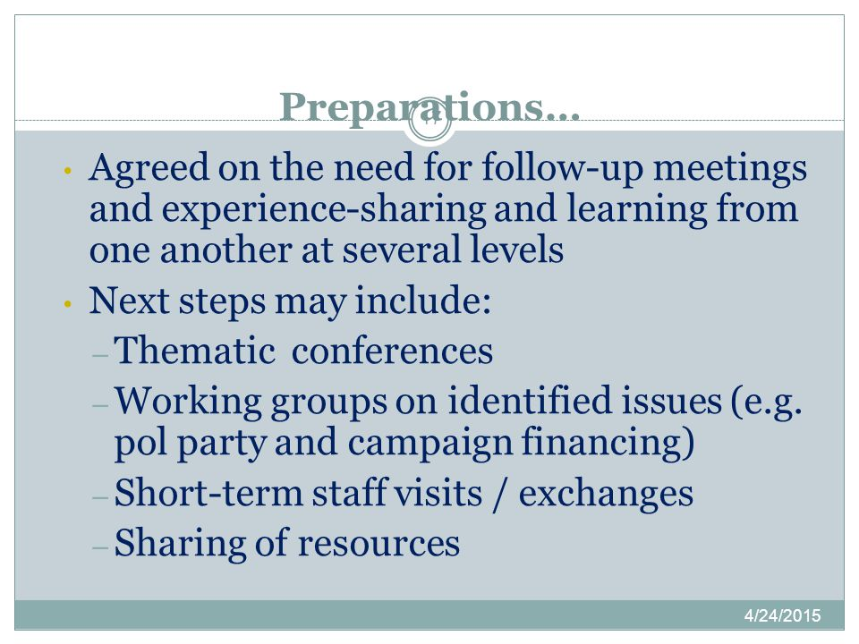 Preparations… 4/24/2015 17 Agreed on the need for follow-up meetings and experience-sharing and learning from one another at several levels Next steps may include: – Thematic conferences – Working groups on identified issues (e.g.