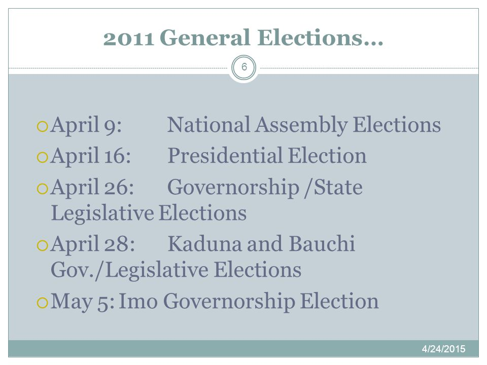 2011 General Elections… 4/24/2015 6  April 9:National Assembly Elections  April 16:Presidential Election  April 26:Governorship /State Legislative Elections  April 28:Kaduna and Bauchi Gov./Legislative Elections  May 5:Imo Governorship Election