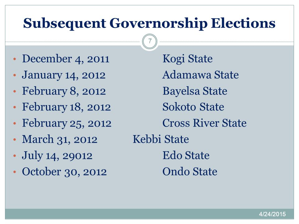 Subsequent Governorship Elections 4/24/2015 7 December 4, 2011Kogi State January 14, 2012Adamawa State February 8, 2012Bayelsa State February 18, 2012Sokoto State February 25, 2012Cross River State March 31, 2012Kebbi State July 14, 29012Edo State October 30, 2012Ondo State