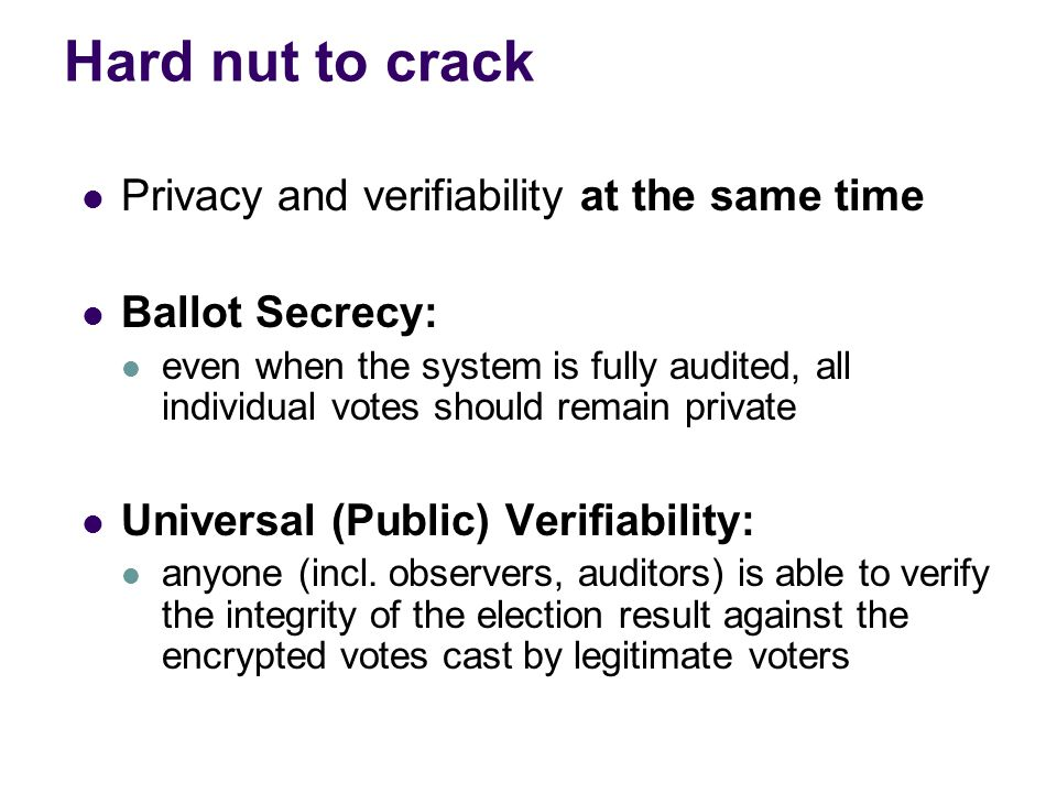 Requirements for voting systems Only registered voters may vote Each voter may vote only once Ballot secrecy (privacy) Universal verifiability of election result Robustness No interaction between voters No vote duplication(copying someone's encrypted vote without knowing the vote), or other means of influence (intermediate election results)… No coercion, vote-selling …