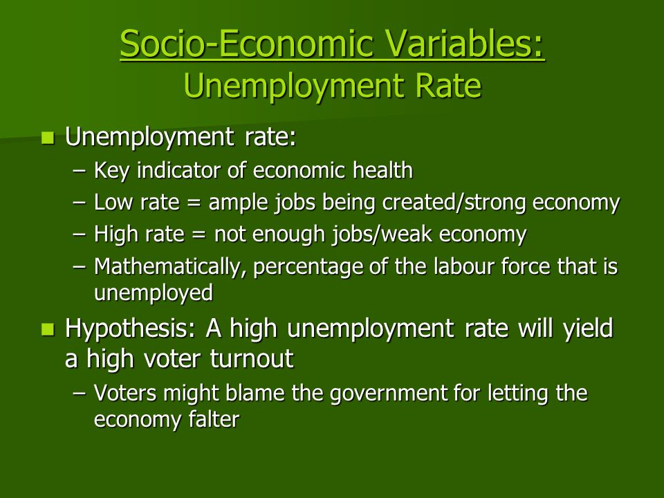 Socio-Economic Variables: Unemployment Rate Unemployment rate: Unemployment rate: –Key indicator of economic health –Low rate = ample jobs being created/strong economy –High rate = not enough jobs/weak economy –Mathematically, percentage of the labour force that is unemployed Hypothesis: A high unemployment rate will yield a high voter turnout Hypothesis: A high unemployment rate will yield a high voter turnout –Voters might blame the government for letting the economy falter