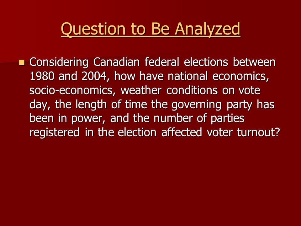 Question to Be Analyzed Considering Canadian federal elections between 1980 and 2004, how have national economics, socio-economics, weather conditions on vote day, the length of time the governing party has been in power, and the number of parties registered in the election affected voter turnout.