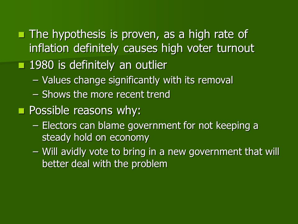 The hypothesis is proven, as a high rate of inflation definitely causes high voter turnout The hypothesis is proven, as a high rate of inflation definitely causes high voter turnout 1980 is definitely an outlier 1980 is definitely an outlier –Values change significantly with its removal –Shows the more recent trend Possible reasons why: Possible reasons why: –Electors can blame government for not keeping a steady hold on economy –Will avidly vote to bring in a new government that will better deal with the problem