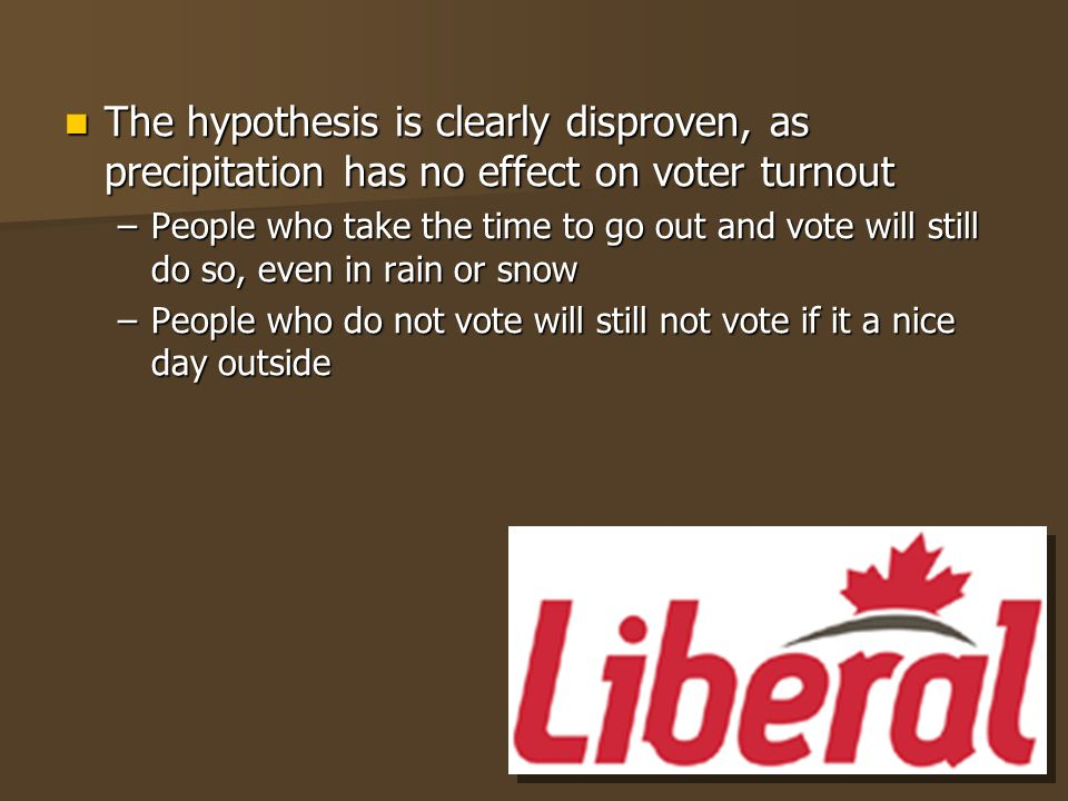 The hypothesis is clearly disproven, as precipitation has no effect on voter turnout The hypothesis is clearly disproven, as precipitation has no effect on voter turnout –People who take the time to go out and vote will still do so, even in rain or snow –People who do not vote will still not vote if it a nice day outside