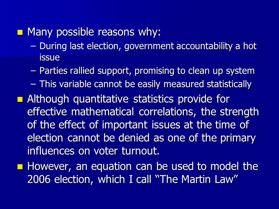 Many possible reasons why: Many possible reasons why: –During last election, government accountability a hot issue –Parties rallied support, promising to clean up system –This variable cannot be easily measured statistically Although quantitative statistics provide for effective mathematical correlations, the strength of the effect of important issues at the time of election cannot be denied as one of the primary influences on voter turnout.