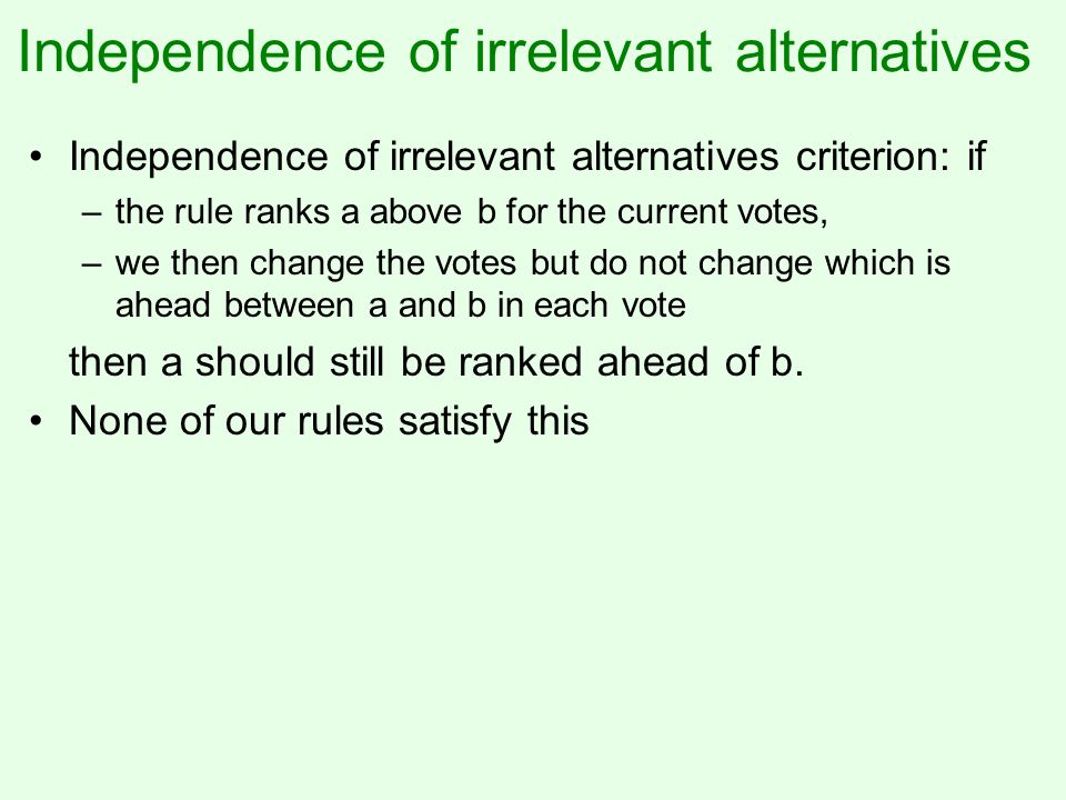 Independence of irrelevant alternatives Independence of irrelevant alternatives criterion: if –the rule ranks a above b for the current votes, –we then change the votes but do not change which is ahead between a and b in each vote then a should still be ranked ahead of b.