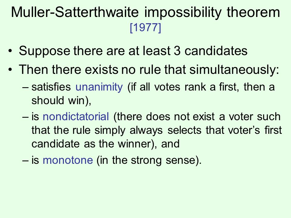 Muller-Satterthwaite impossibility theorem [1977] Suppose there are at least 3 candidates Then there exists no rule that simultaneously: –satisfies unanimity (if all votes rank a first, then a should win), –is nondictatorial (there does not exist a voter such that the rule simply always selects that voter's first candidate as the winner), and –is monotone (in the strong sense).