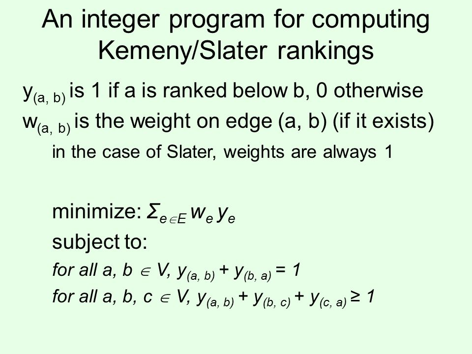 An integer program for computing Kemeny/Slater rankings y (a, b) is 1 if a is ranked below b, 0 otherwise w (a, b) is the weight on edge (a, b) (if it exists) in the case of Slater, weights are always 1 minimize: Σ e  E w e y e subject to: for all a, b  V, y (a, b) + y (b, a) = 1 for all a, b, c  V, y (a, b) + y (b, c) + y (c, a) ≥ 1