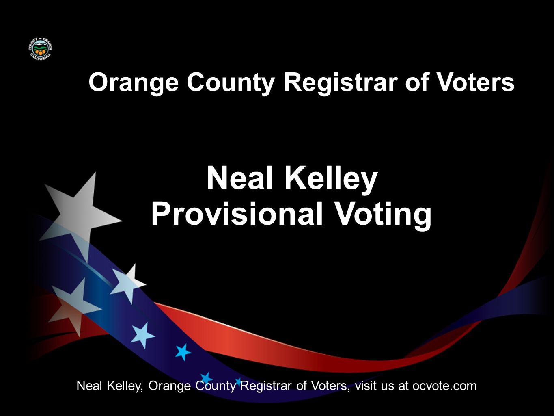 Neal Kelley Neal Kelley, Orange County Registrar of Voters, visit us at ocvote.com Orange County Registrar of Voters Provisional Voting