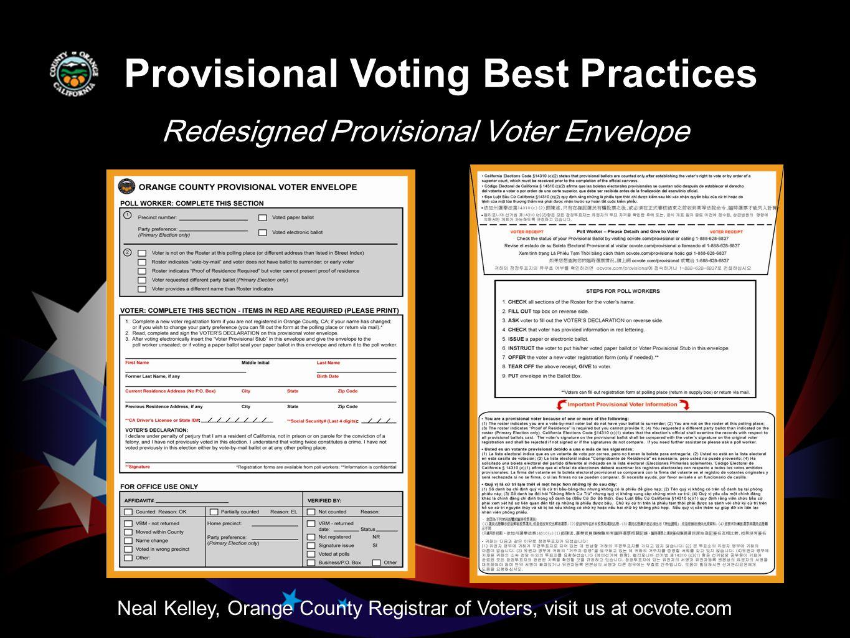 Redesigned Provisional Voter Envelope Neal Kelley, Orange County Registrar of Voters, visit us at ocvote.com Provisional Voting Best Practices