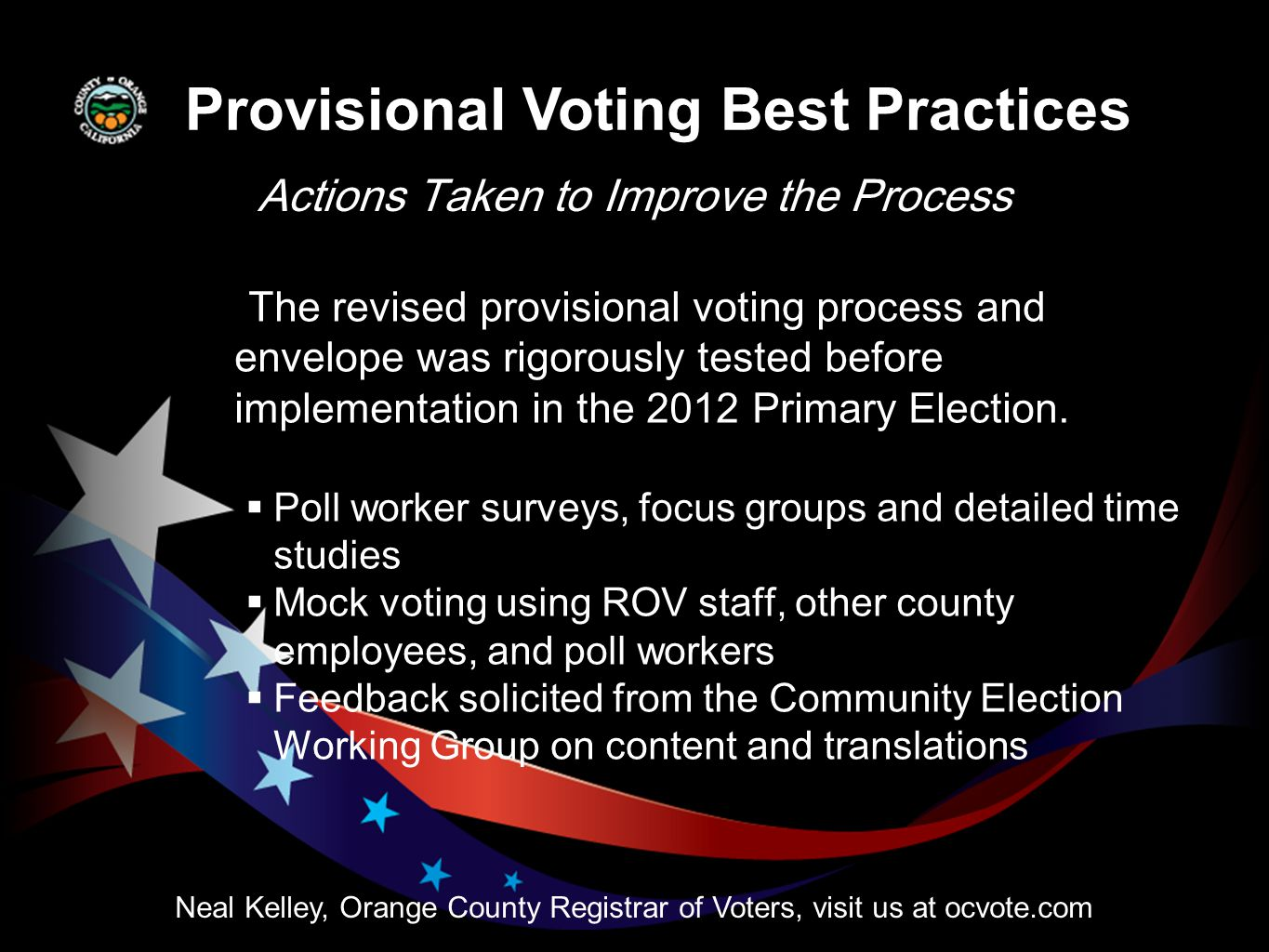Actions Taken to Improve the Process Neal Kelley, Orange County Registrar of Voters, visit us at ocvote.com The revised provisional voting process and envelope was rigorously tested before implementation in the 2012 Primary Election.