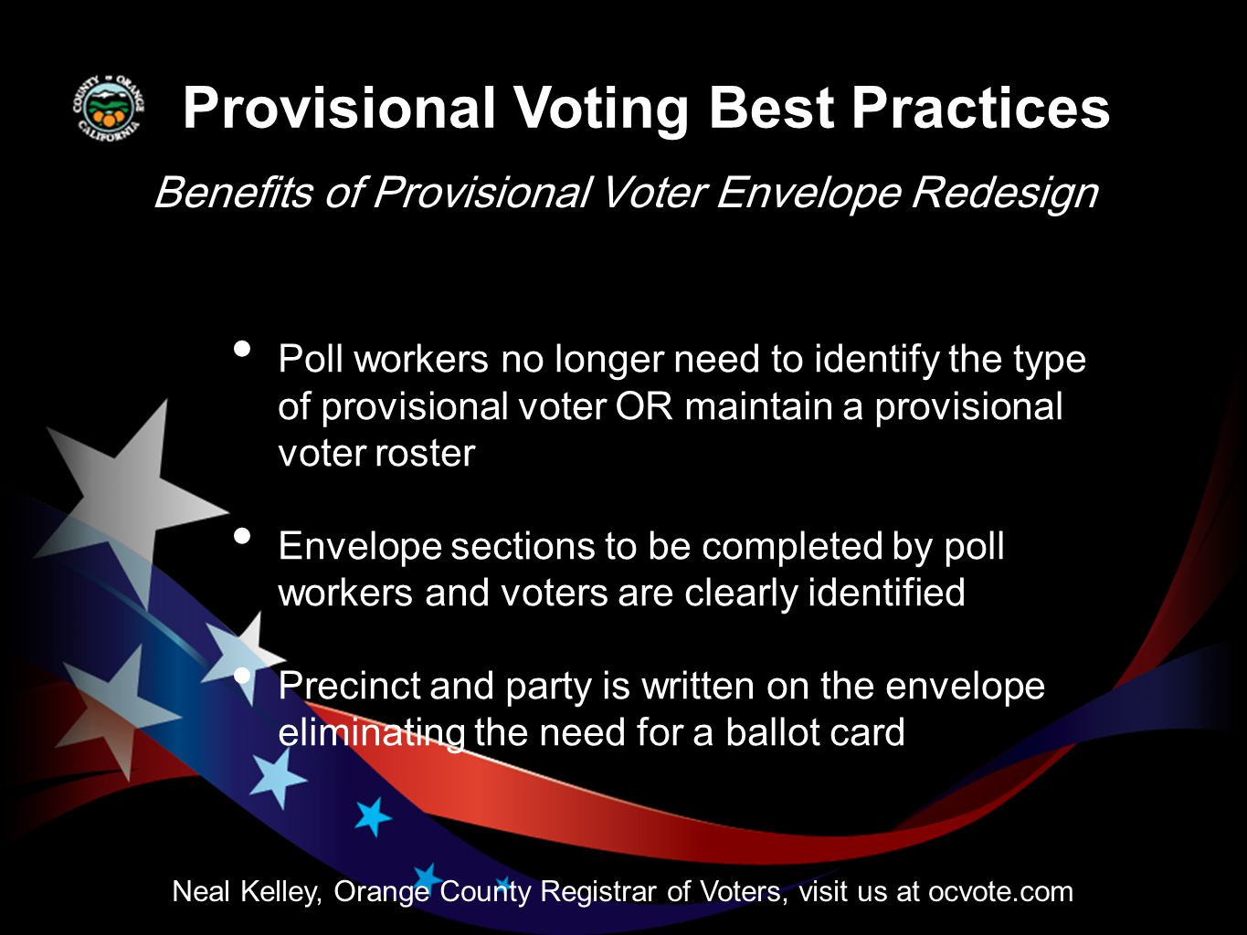Benefits of Provisional Voter Envelope Redesign Neal Kelley, Orange County Registrar of Voters, visit us at ocvote.com Poll workers no longer need to identify the type of provisional voter OR maintain a provisional voter roster Envelope sections to be completed by poll workers and voters are clearly identified Precinct and party is written on the envelope eliminating the need for a ballot card Provisional Voting Best Practices
