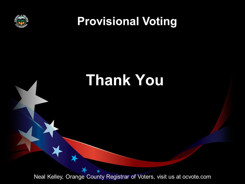 Neal Kelley, Orange County Registrar of Voters, visit us at ocvote.com Thank You Provisional Voting