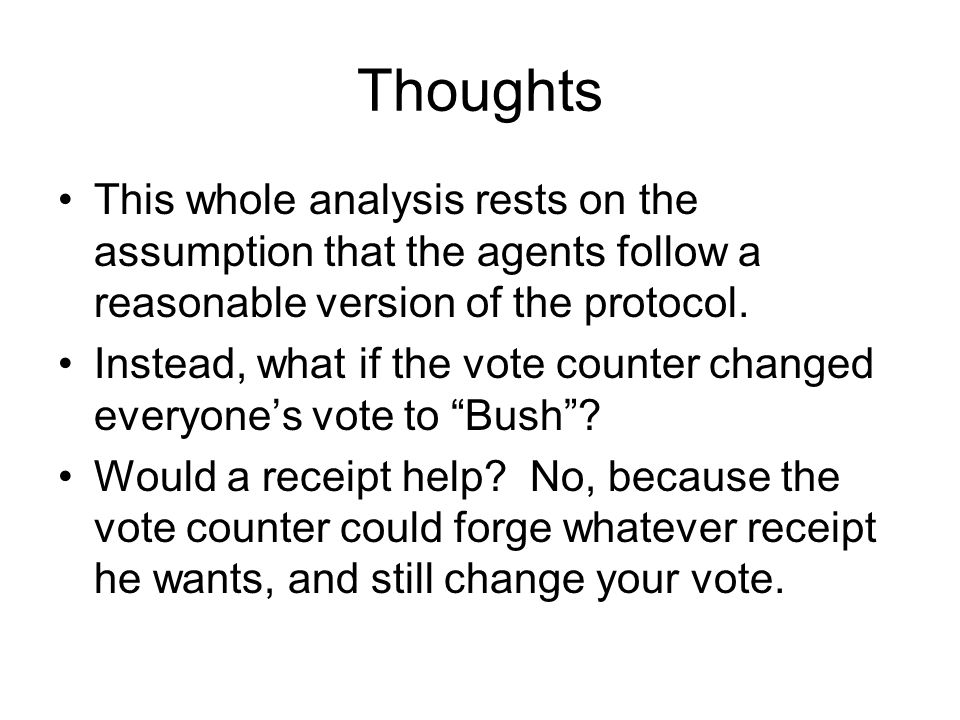 Thoughts This whole analysis rests on the assumption that the agents follow a reasonable version of the protocol. Instead, what if the vote counter ch