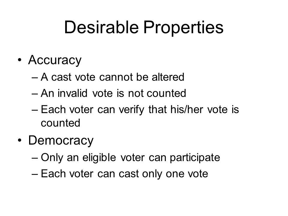 Desirable Properties Accuracy –A cast vote cannot be altered –An invalid vote is not counted –Each voter can verify that his/her vote is counted Democ