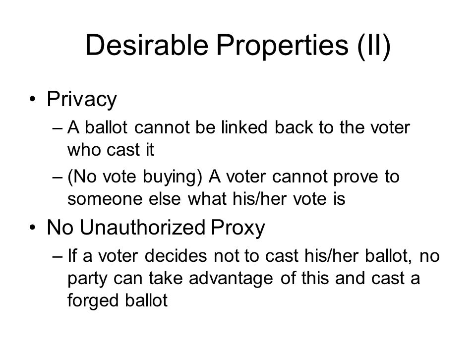 Desirable Properties (II) Privacy –A ballot cannot be linked back to the voter who cast it –(No vote buying) A voter cannot prove to someone else what