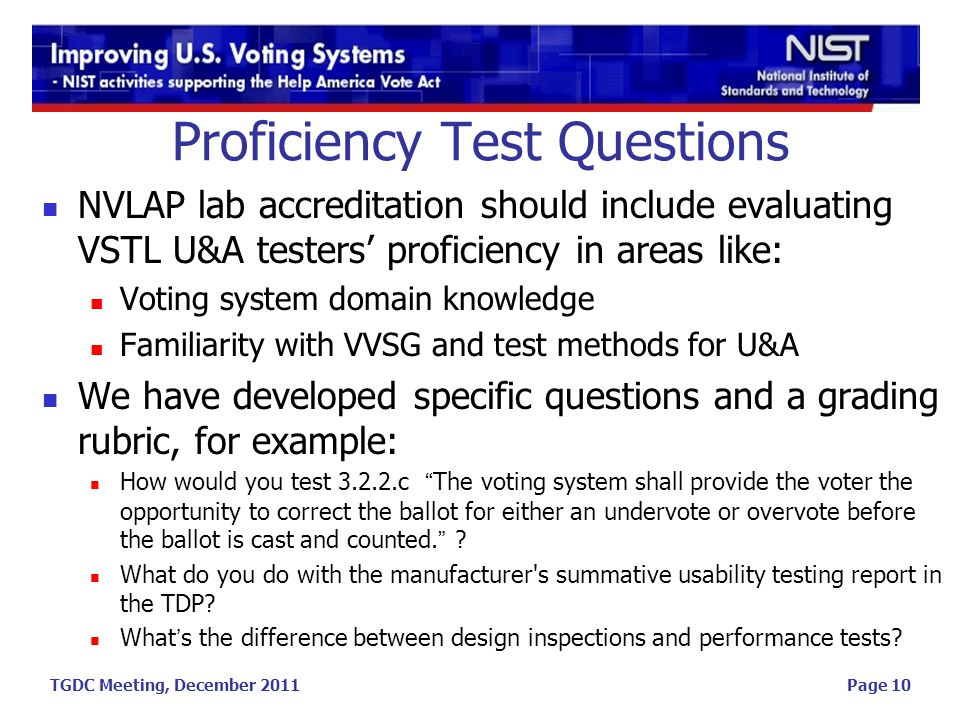 TGDC Meeting, December 2011 Proficiency Test Questions NVLAP lab accreditation should include evaluating VSTL U&A testers' proficiency in areas like: Voting system domain knowledge Familiarity with VVSG and test methods for U&A We have developed specific questions and a grading rubric, for example: How would you test 3.2.2.c The voting system shall provide the voter the opportunity to correct the ballot for either an undervote or overvote before the ballot is cast and counted. .
