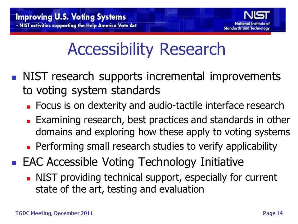 TGDC Meeting, December 2011 Accessibility Research NIST research supports incremental improvements to voting system standards Focus is on dexterity and audio-tactile interface research Examining research, best practices and standards in other domains and exploring how these apply to voting systems Performing small research studies to verify applicability EAC Accessible Voting Technology Initiative NIST providing technical support, especially for current state of the art, testing and evaluation Page 14