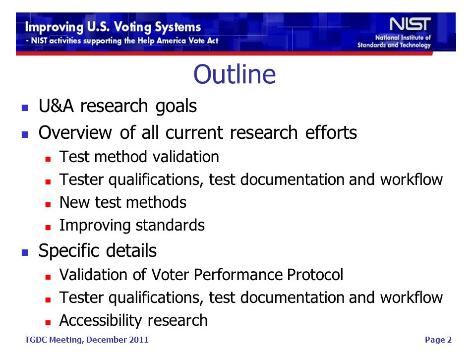 TGDC Meeting, December 2011 Outline U&A research goals Overview of all current research efforts Test method validation Tester qualifications, test documentation and workflow New test methods Improving standards Specific details Validation of Voter Performance Protocol Tester qualifications, test documentation and workflow Accessibility research Page 2