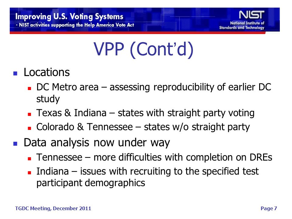 TGDC Meeting, December 2011 VPP (Cont'd) Locations DC Metro area – assessing reproducibility of earlier DC study Texas & Indiana – states with straight party voting Colorado & Tennessee – states w/o straight party Data analysis now under way Tennessee – more difficulties with completion on DREs Indiana – issues with recruiting to the specified test participant demographics Page 7