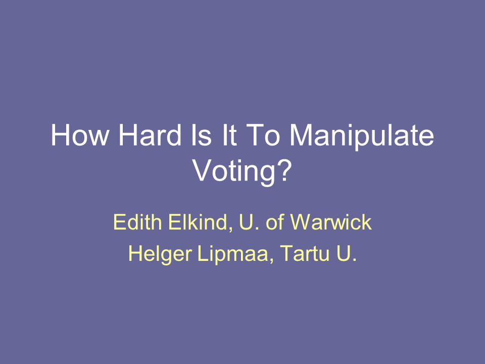 How Hard Is It To Manipulate Voting? Edith Elkind, U. of Warwick Helger Lipmaa, Tartu U.