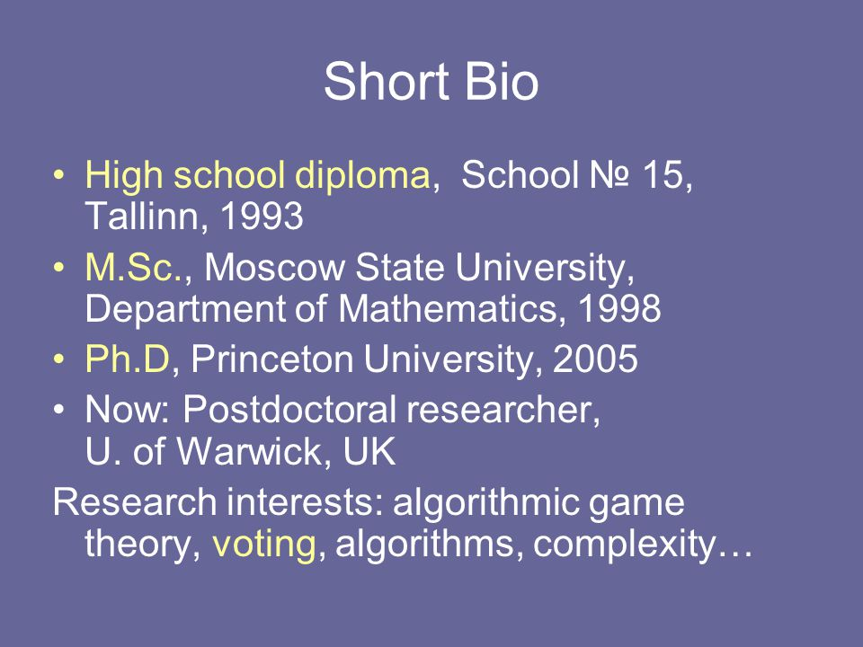 Short Bio High school diploma, School № 15, Tallinn, 1993 M.Sc., Moscow State University, Department of Mathematics, 1998 Ph.D, Princeton University, 2005 Now: Postdoctoral researcher, U.