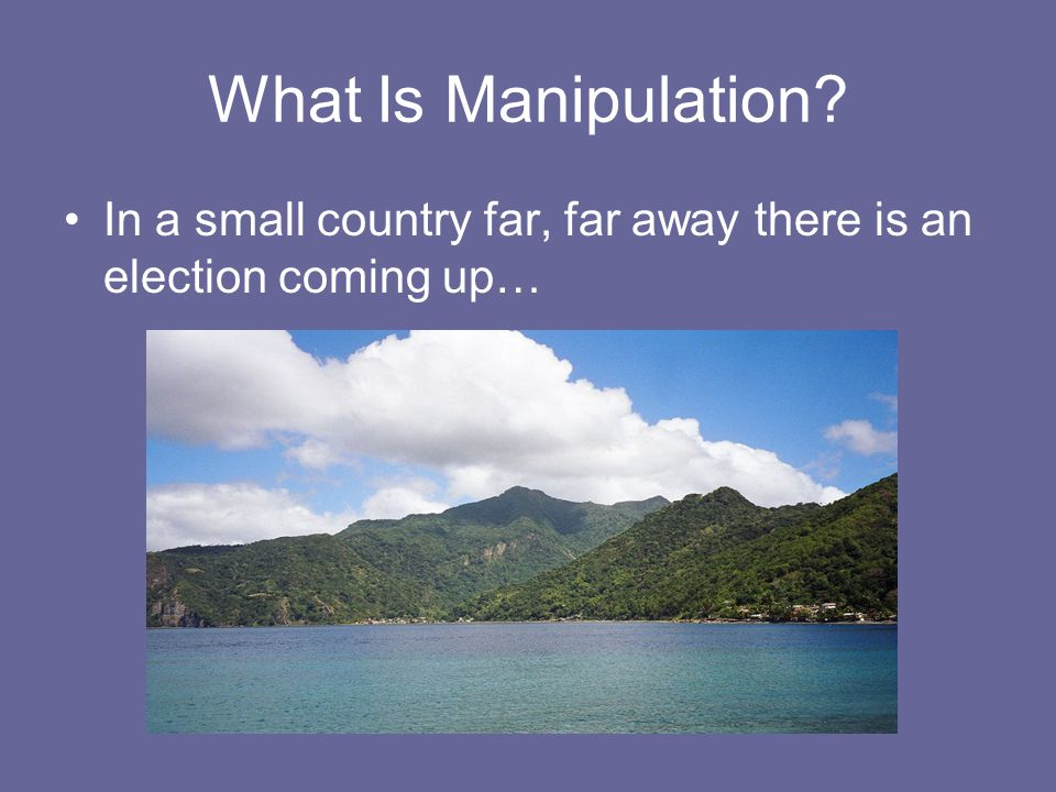 What Is Manipulation? In a small country far, far away there is an election coming up…