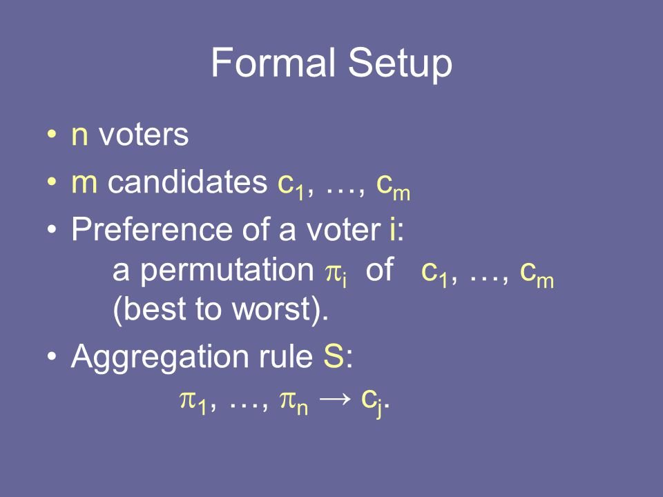 Voting Schemes: Examples Borda: a candidate gets –m points for each voter who ranks him 1 st, –m-1 point for each voter who ranks him 2 nd, etc.