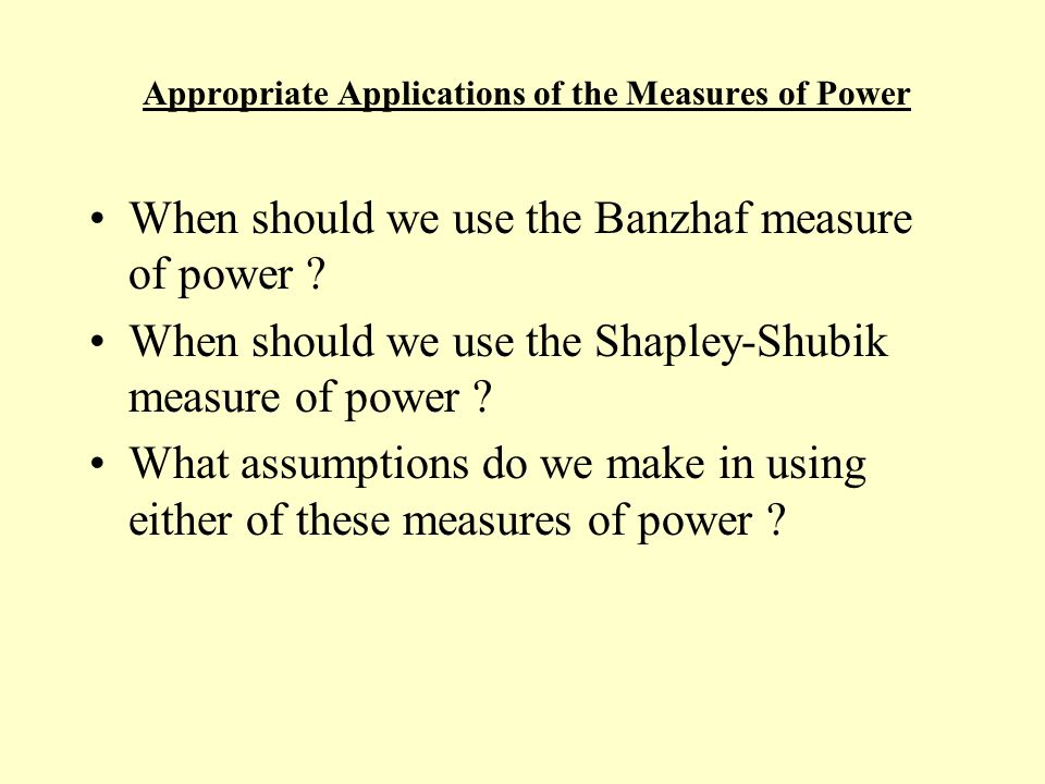 Appropriate Applications of the Measures of Power When should we use the Banzhaf measure of power .