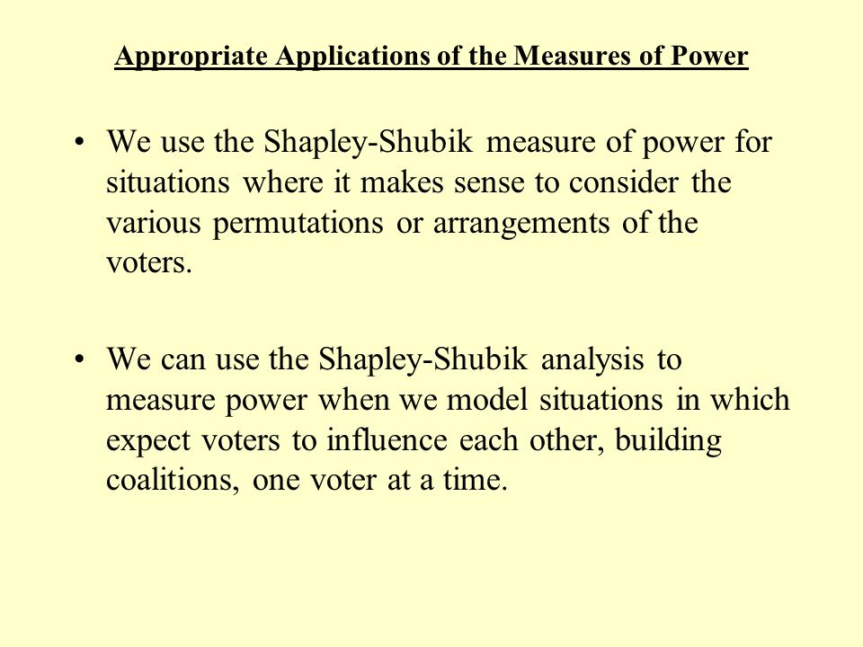 Appropriate Applications of the Measures of Power An important assumption in the Shapley-Shubik analysis which is as yet unmentioned is the assumption that all permutations are equally likely.
