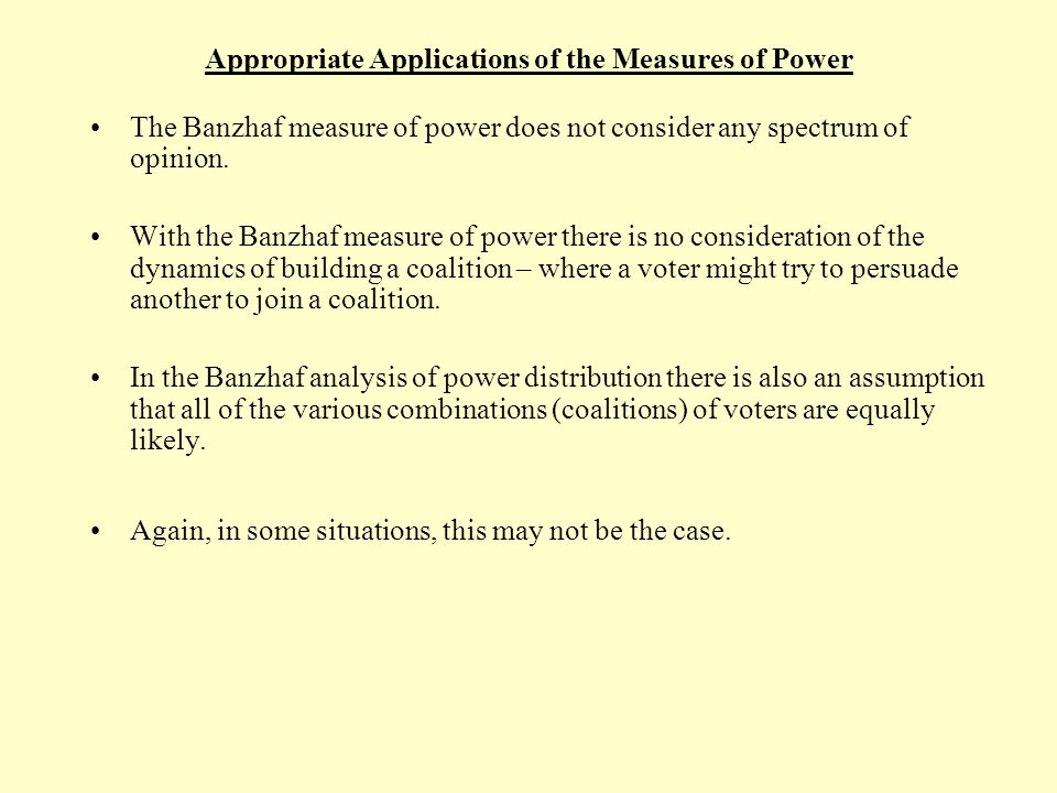 Appropriate Applications of the Measures of Power With the Banzhaf analysis of power within a weighted voting system, we are making an assumption that all coalitions are equally likely.