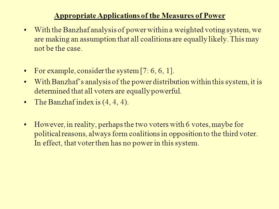 Appropriate Applications of the Measures of Power The previous example illustrates that one important assumption implicit in the Banzhaf analysis of power is this: It is assumed that the voters within a weighted voting system are equally likely to form any possible coalition.
